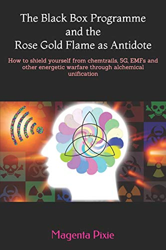 The Black Box Programme and the Rose Gold Flame as Antidote: How to shield yourself from chemtrails, 5G, EMFs and other energetic warfare through alchemical unification