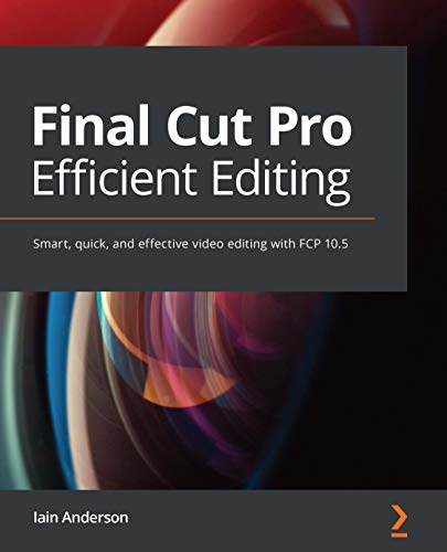 Final Cut Pro Efficient Editing: Smart, quick, and effective video editing with FCP 10.5 (English Edition)