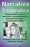 Narrativa Terapéutica. Relatos Metafóricos para la Intervención y Acompañamiento de Trastornos Emocionales y Conductuales en Niños.: Ansiedad; Depresión; Opositor Desafiante; Bipolar.