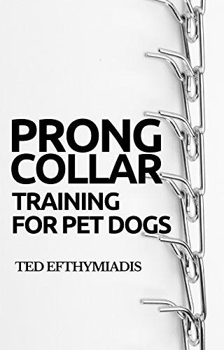 Prong Collar Training for Pet Dogs: The only resource you'll need to train your pet dog with the aid of a prong collar (Dog Training for Pet Dogs Book 1)
