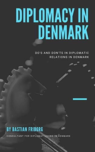 Diplomacy in Denmark: Do's and don't's in diplomatic relations in Denmark (English Edition)