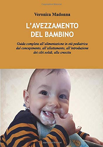L'avezzamento del bambino: Guida completa all'alimentazione in età pediatrica dal concepimento, all'allattamento, all'introduzione dei cibi solidi, alla crescita