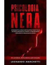 Psicologia Nera: Il Manuale Più Completo per Scoprire i Segreti della Manipolazione Mentale tramite la Comunicazione Persuasiva e il Linguaggio del Corpo - Influenzare, Persuadere, Convincere!