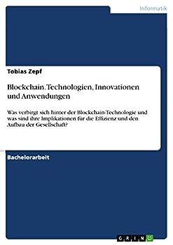 Blockchain Technologien Innovationen und Anwendungen  Was verbirgt sich hinter der Blockchain-Technologie und was sind ihre Implikationen für die Effizienz .. Aufbau der Gesellschaft?  German Edition