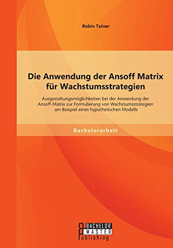 Die Anwendung der Ansoff Matrix für Wachstumsstrategien: Ausgestaltungsmöglichkeiten bei der Anwendung der Ansoff-Matrix zur Formulierung von ... am Beispiel eines hypothetischen Modells