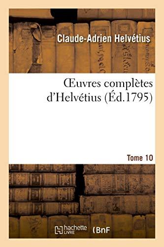 A, H: Oeuvres Compl tes d'Helv tius. T. 10: Publiées, Avec Un Essai Sur La Vie Et Les Ouvrages de l'Auteur (Philosophie)