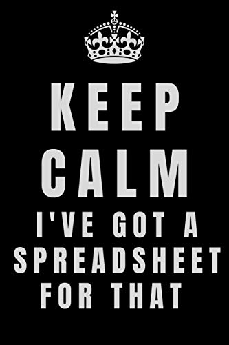 Keep Calm I've Got A Spreadsheet For That: Funny Lined Office Gag Gift Notebook for coworker Accountants, Financial Analyst, Business Analysts, ... Sales Manager, 6''x9'', 120 Lined Journal