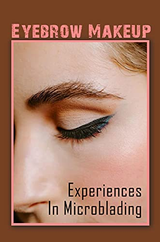 Eyebrow Makeup: Experiences In Microblading: Eyebrow Makeup (English Edition)