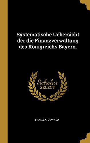 Systematische Uebersicht der die Finanzverwaltung des Königreichs Bayern.