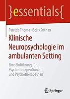 Klinische Neuropsychologie im ambulanten Setting: Eine Einfuehrung fuer Psychotherapeutinnen und Psychotherapeuten (essentials)