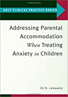 Addressing Parental Accommodation When Treating Anxiety in Children (ABCT Clinical Practice)