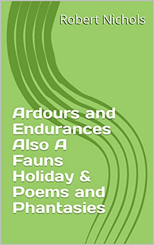 Ardours and Endurances Also A Fauns Holiday & Poems and Phantasies (English Edition)