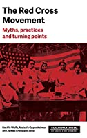 The Red Cross Movement: Myths, Practices and Turning Points (Humanitarianism: Key Debates and New Approaches)