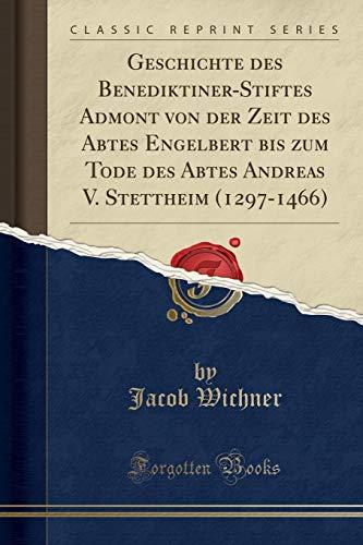 Geschichte des Benediktiner-Stiftes Admont von der Zeit des Abtes Engelbert bis zum Tode des Abtes Andreas V. Stettheim (1297-1466) (Classic Reprint)