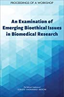 An Examination of Emerging Bioethical Issues in Biomedical Research: Proceedings of a Workshop