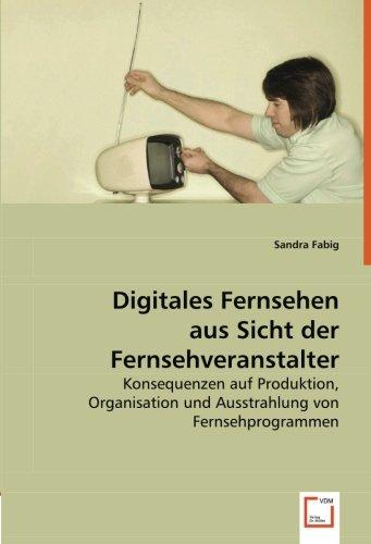 Digitales Fernsehen aus Sicht der Fernsehveranstalter: Konsequenzen auf Produktion, Organisation und Ausstrahlung von Fernsehprogrammen