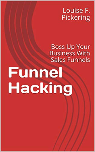 Funnel Hacking: Boss Up Your Business With Sales Funnels