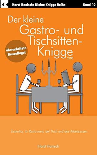 Der kleine Gastro- und Tischsitten-Knigge 2100: Esskultur, im Restaurant, bei Tisch und das Arbeitsessen (Der kleine Knigge-Ratgeber)