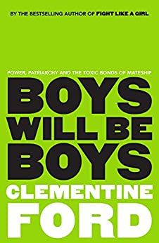 Boys Will Be Boys: Power, patriarchy and the toxic bonds of mateship by [Clementine Ford]