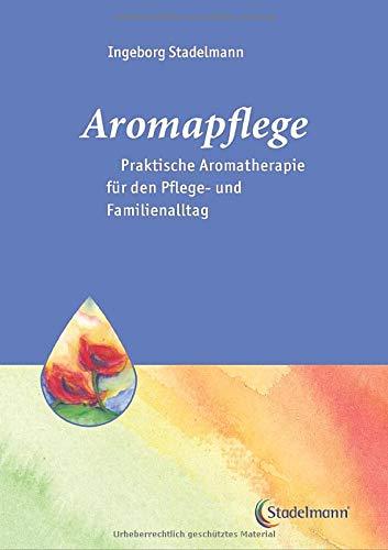 Aromapflege - Praktische Aromatherapie für den Pflege- und Familienalltag (Stadelmann-Ratgeber-Reihe)