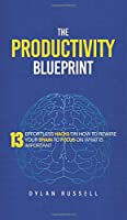 The Productivity Blueprint: 13 Effortless Hacks On How To Rewire Your Brain To Focus On What is Important