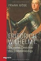 Friedrich Wilhelm I.: Die vielen Gesichter des Soldatenkoenigs