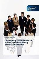 Developing a Shared Mental Model: Operationalizing Servant-Leadership