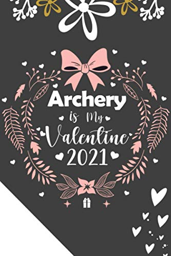 Archery is My Valentine 2021: lined Notebook as a gift For Valentine 2021, journal valentine's day in 2021 for who loves Archery | writing your daily Notes during quarantine ,120 pages, 6x9