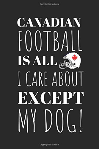 Canadian Football Is All I Care About Except My Dog!: The Perfect Notebook For The Fan Of the Great Sport