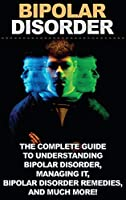 Bipolar Disorder: The complete guide to understanding bipolar disorder, managing it, bipolar disorder remedies, and much more!