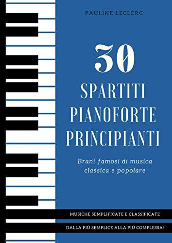 30 Spartiti Pianoforte Principianti: Brani famosi di musica classica e popolare, semplificate e classificate dalla più semplice alla più complessa