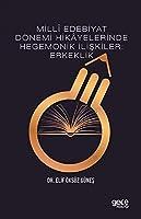 Milli Edebiyat Dönemi Hikayelerinde Hegemonik Iliskiler: Erkeklik