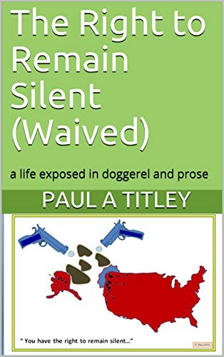 The Right to Remain Silent (Waived): a life exposed in doggerel and prose (English Edition)