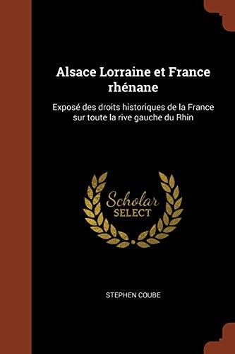 Coube, S: Alsace Lorraine Et France Rhenane: Expose Des Droi: Expose Des Droits Historiques de la France Sur Toute La Rive Gauche Du Rhin