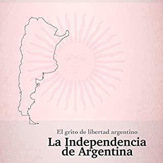 La Independencia de Argentina: El grito de libertad argentino [The Independence of Argentina: The Argentine Cry of Freedom] audiobook cover art