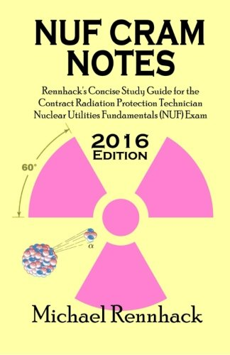 NUF Cram Notes: Rennhack's Concise Study Guide for the Contract Radiation Protection Technician Nuclear Utilities Fundamentals (NUF) Exam