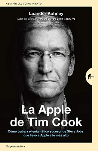 La Apple™ De Tim Cook: Cómo trabaja el enigmático sucesor de Steve Jobs que llevó a Apple™ a lo mas alto (Gestión del conocimiento)