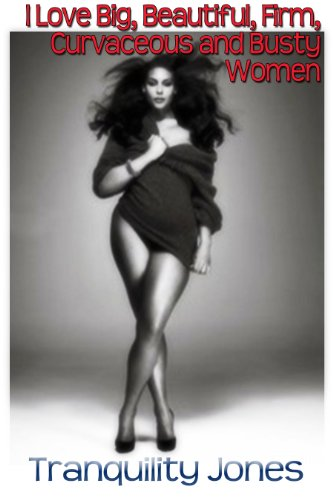 I Love Big Beautiful Firm Curvaceous Busty Women Kindle Edition By Jones Tranquility Literature Fiction Kindle Ebooks Amazon Com