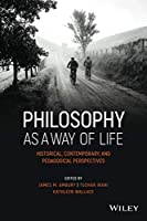 Philosophy as a Way of Life - Historical,Contemporary, and Pedagogical Perspectives (Metaphilosophy)