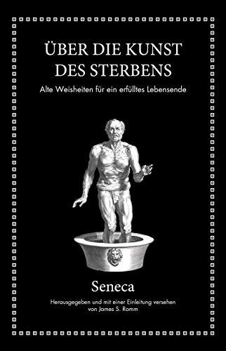 Seneca: Über die Kunst des Sterbens: Alte Weisheiten für ein erfülltes Lebensende