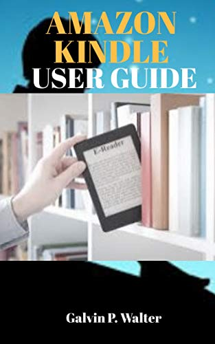 AMAZON KINDLE USER GUIDE: A Guide On How To Operate and Use the Amazon Kindle With Pictorial Illustrations for Beginners And Seniors (English Edition)