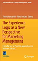 The Experience Logic as a New Perspective for Marketing Management: From Theory to Practical Applications in Different Sectors (International Series in Advanced Management Studies)