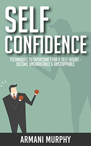 Self Confidence: Techniques to Overcome Fear & Self-Doubt - Become Unshakeable & Unstoppable (English Edition)