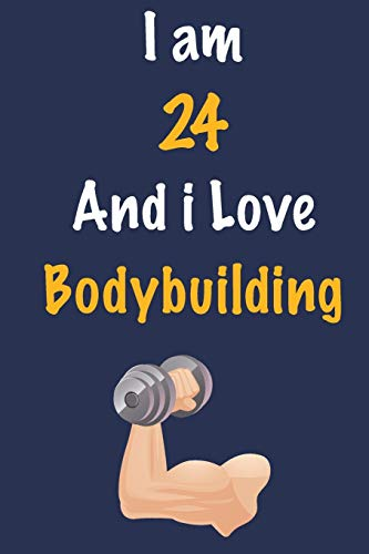 I am 24 And i Love Bodybuilding: Journal for Bodybuilding Lovers, Birthday Gift for 24 Year Old Boys and Girls who likes Strength and Agility Sports, ... Coach, Journal to Write in and Lined Notebook