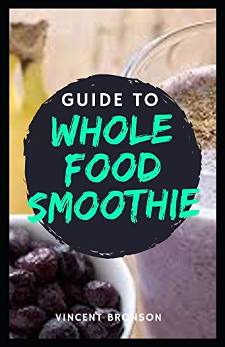 Guide to Whole Food Smoothie: Whole foods are generally those that remain close to their state in nature.