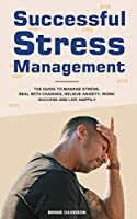 Successful Stress Management: The Guide to Manage Stress, Deal with Changes, Relieve Anxiety, Work Success and Live Happily