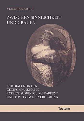 Zwischen Sinnlichkeit und Grauen: Zur Dialektik des Geniegedankens in Patrick Süskinds Das Parfum und Tom Tykwers Verfilmung by Veronika Sager (2010-07-01)