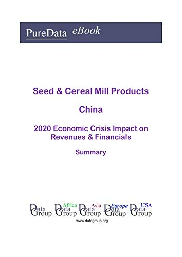 Seed & Cereal Mill Products China Summary: 2020 Economic Crisis Impact on Revenues & Financials (English Edition)