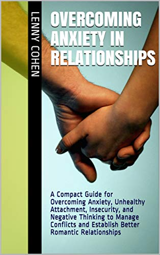 Overcoming Anxiety in Relationships: A Compact Guide for Overcoming Anxiety, Unhealthy Attachment, Insecurity, and Negative Thinking to Manage Conflicts ... Romantic Relationships (English Edition)