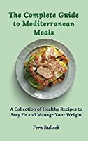 The Complete Guide to Mediterranean Meals: A Collection of Healthy Recipes to Stay Fit and Manage Your Weight